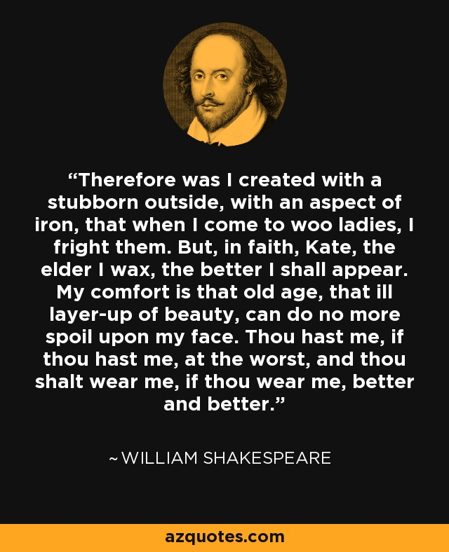 Therefore was I created with a stubborn outside, with an aspect of iron, that when I come to woo ladies, I fright them. But, in faith, Kate, the elder I wax, the better I shall appear. My comfort is that old age, that ill layer-up of beauty, can do no more spoil upon my face. Thou hast me, if thou hast me, at the worst, and thou shalt wear me, if thou wear me, better and better. - William Shakespeare