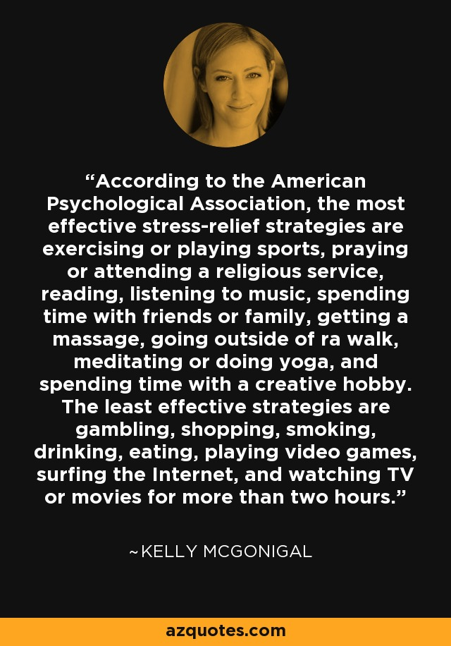 According to the American Psychological Association, the most effective stress-relief strategies are exercising or playing sports, praying or attending a religious service, reading, listening to music, spending time with friends or family, getting a massage, going outside of ra walk, meditating or doing yoga, and spending time with a creative hobby. The least effective strategies are gambling, shopping, smoking, drinking, eating, playing video games, surfing the Internet, and watching TV or movies for more than two hours. - Kelly McGonigal