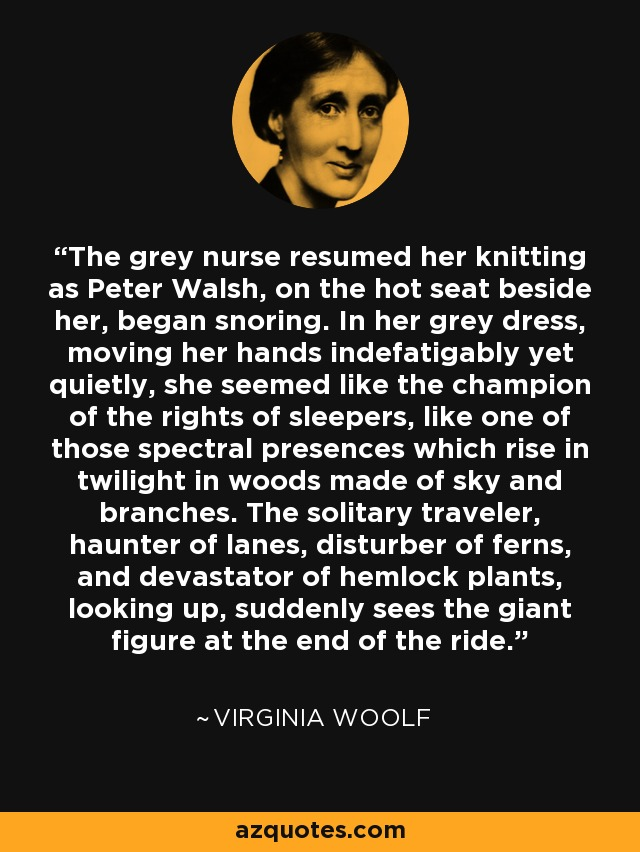 The grey nurse resumed her knitting as Peter Walsh, on the hot seat beside her, began snoring. In her grey dress, moving her hands indefatigably yet quietly, she seemed like the champion of the rights of sleepers, like one of those spectral presences which rise in twilight in woods made of sky and branches. The solitary traveler, haunter of lanes, disturber of ferns, and devastator of hemlock plants, looking up, suddenly sees the giant figure at the end of the ride. - Virginia Woolf