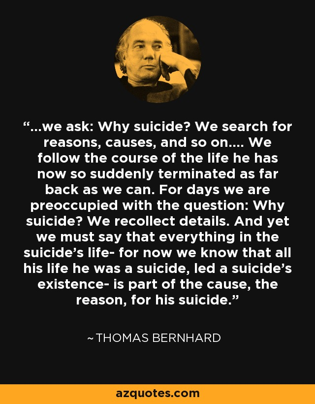 ...we ask: Why suicide? We search for reasons, causes, and so on.... We follow the course of the life he has now so suddenly terminated as far back as we can. For days we are preoccupied with the question: Why suicide? We recollect details. And yet we must say that everything in the suicide's life- for now we know that all his life he was a suicide, led a suicide's existence- is part of the cause, the reason, for his suicide. - Thomas Bernhard