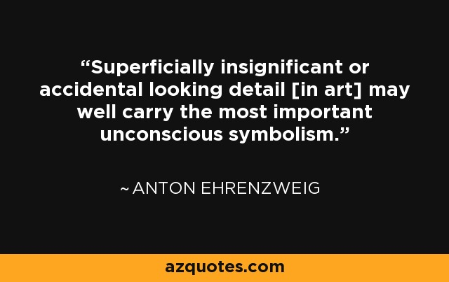 Superficially insignificant or accidental looking detail [in art] may well carry the most important unconscious symbolism. - Anton Ehrenzweig