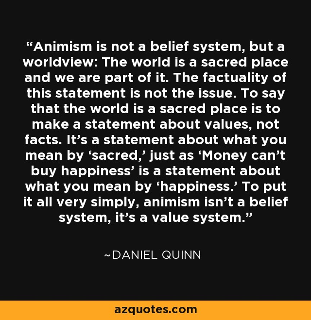 Animism is not a belief system, but a worldview: The world is a sacred place and we are part of it. The factuality of this statement is not the issue. To say that the world is a sacred place is to make a statement about values, not facts. It's a statement about what you mean by 'sacred,' just as 'Money can't buy happiness' is a statement about what you mean by 'happiness.' To put it all very simply, animism isn't a belief system, it's a value system. - Daniel Quinn