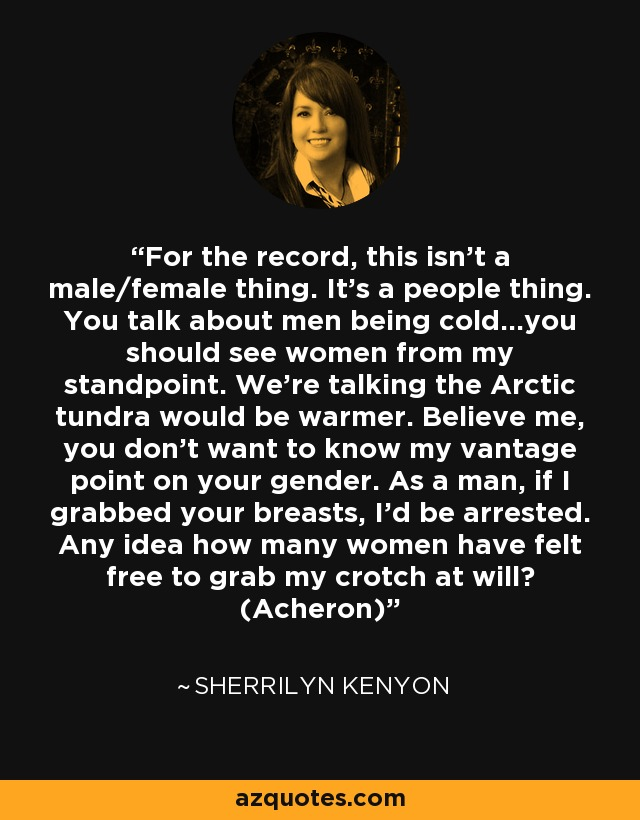 For the record, this isn't a male/female thing. It's a people thing. You talk about men being cold...you should see women from my standpoint. We're talking the Arctic tundra would be warmer. Believe me, you don't want to know my vantage point on your gender. As a man, if I grabbed your breasts, I'd be arrested. Any idea how many women have felt free to grab my crotch at will? (Acheron) - Sherrilyn Kenyon