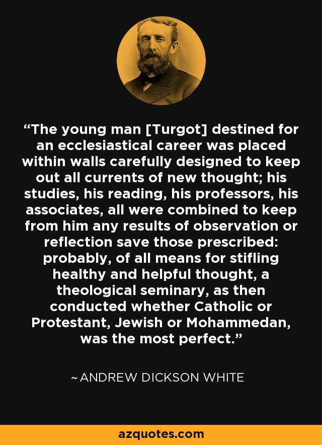 The young man [Turgot] destined for an ecclesiastical career was placed within walls carefully designed to keep out all currents of new thought; his studies, his reading, his professors, his associates, all were combined to keep from him any results of observation or reflection save those prescribed: probably, of all means for stifling healthy and helpful thought, a theological seminary, as then conducted whether Catholic or Protestant, Jewish or Mohammedan, was the most perfect. - Andrew Dickson White