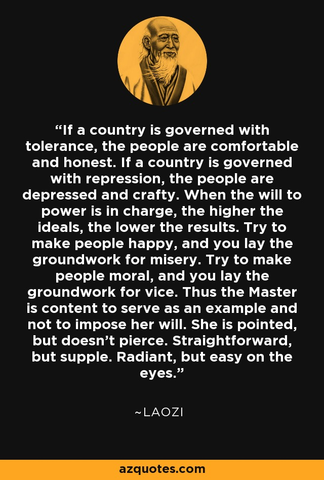 If a country is governed with tolerance, the people are comfortable and honest. If a country is governed with repression, the people are depressed and crafty. When the will to power is in charge, the higher the ideals, the lower the results. Try to make people happy, and you lay the groundwork for misery. Try to make people moral, and you lay the groundwork for vice. Thus the Master is content to serve as an example and not to impose her will. She is pointed, but doesn't pierce. Straightforward, but supple. Radiant, but easy on the eyes. - Laozi