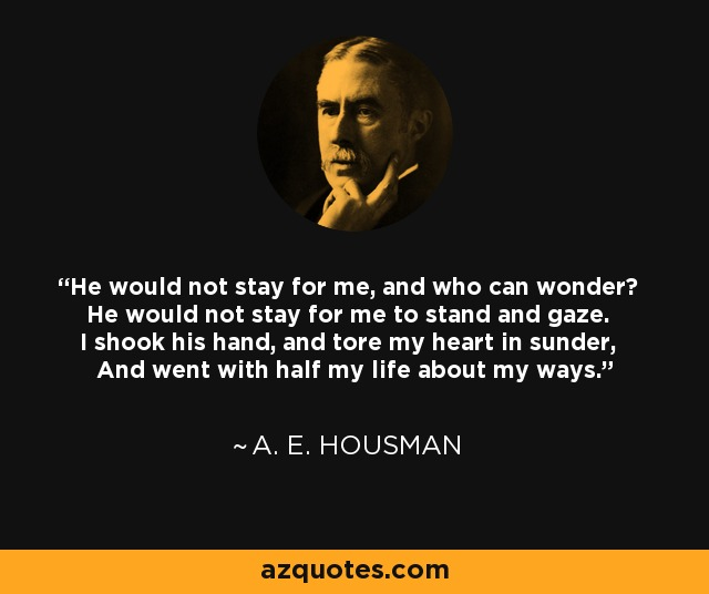He would not stay for me, and who can wonder? He would not stay for me to stand and gaze. I shook his hand, and tore my heart in sunder, And went with half my life about my ways. - A. E. Housman