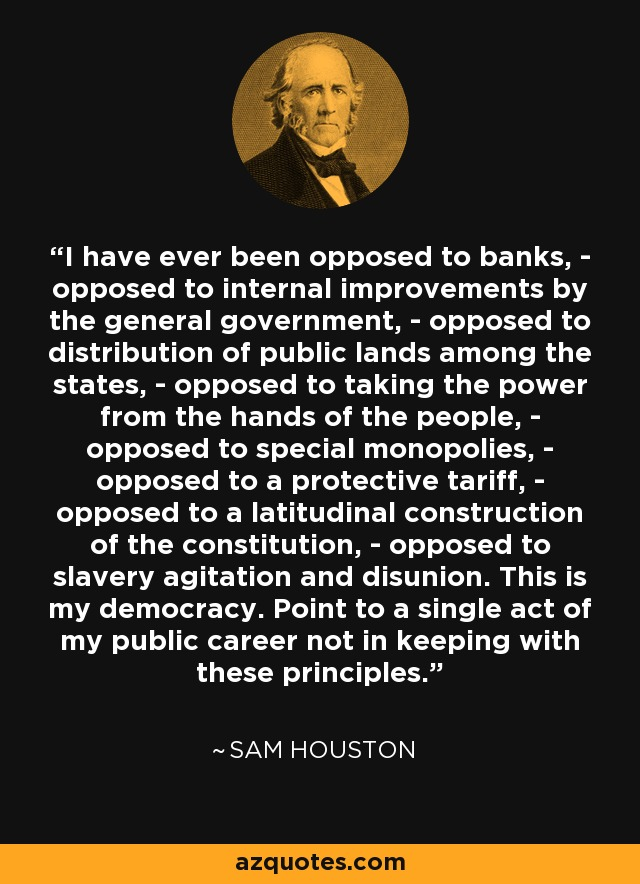 I have ever been opposed to banks, - opposed to internal improvements by the general government, - opposed to distribution of public lands among the states, - opposed to taking the power from the hands of the people, - opposed to special monopolies, - opposed to a protective tariff, - opposed to a latitudinal construction of the constitution, - opposed to slavery agitation and disunion. This is my democracy. Point to a single act of my public career not in keeping with these principles. - Sam Houston