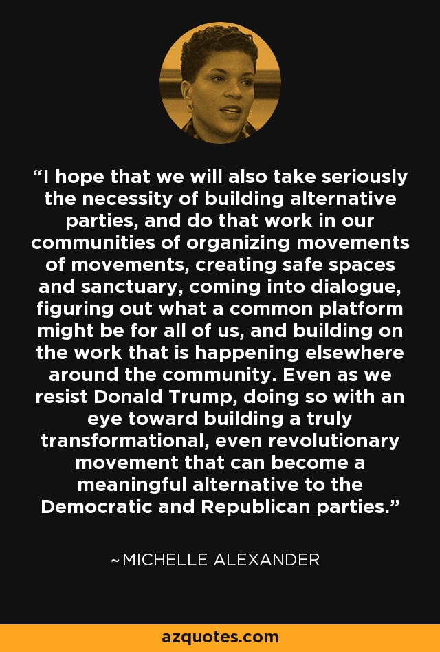 I hope that we will also take seriously the necessity of building alternative parties, and do that work in our communities of organizing movements of movements, creating safe spaces and sanctuary, coming into dialogue, figuring out what a common platform might be for all of us, and building on the work that is happening elsewhere around the community. Even as we resist Donald Trump, doing so with an eye toward building a truly transformational, even revolutionary movement that can become a meaningful alternative to the Democratic and Republican parties. - Michelle Alexander
