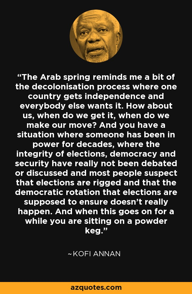 The Arab spring reminds me a bit of the decolonisation process where one country gets independence and everybody else wants it. How about us, when do we get it, when do we make our move? And you have a situation where someone has been in power for decades, where the integrity of elections, democracy and security have really not been debated or discussed and most people suspect that elections are rigged and that the democratic rotation that elections are supposed to ensure doesn't really happen. And when this goes on for a while you are sitting on a powder keg. - Kofi Annan