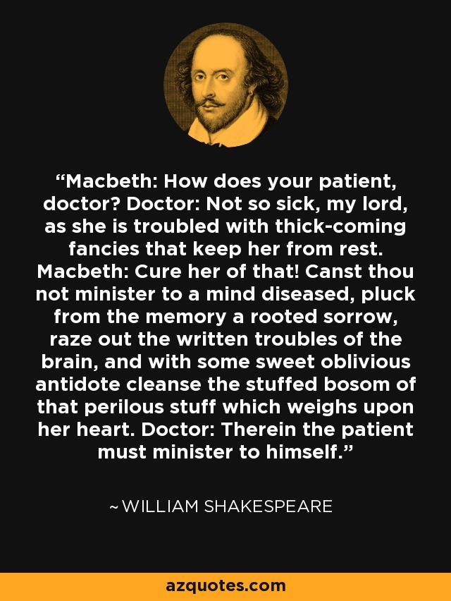 Macbeth: How does your patient, doctor? Doctor: Not so sick, my lord, as she is troubled with thick-coming fancies that keep her from rest. Macbeth: Cure her of that! Canst thou not minister to a mind diseased, pluck from the memory a rooted sorrow, raze out the written troubles of the brain, and with some sweet oblivious antidote cleanse the stuffed bosom of that perilous stuff which weighs upon her heart. Doctor: Therein the patient must minister to himself. - William Shakespeare