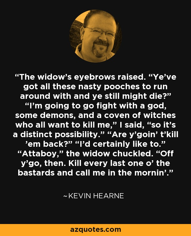 """The widow's eyebrows raised. """"Ye've got all these nasty pooches to run around with and ye still might die?"""" """"I'm going to go fight with a god, some demons, and a coven of witches who all want to kill me,"""" I said, """"so it's a distinct possibility."""" """"Are y'goin' t'kill 'em back?"""" """"I'd certainly like to."""" """"Attaboy,"""" the widow chuckled. """"Off y'go, then. Kill every last one o' the bastards and call me in the mornin'. - Kevin Hearne"""