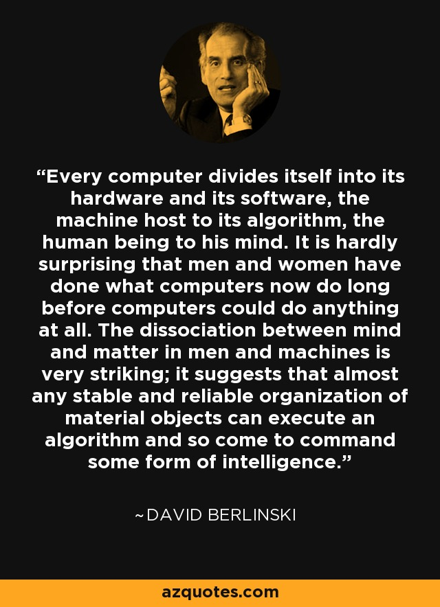 Every computer divides itself into its hardware and its software, the machine host to its algorithm, the human being to his mind. It is hardly surprising that men and women have done what computers now do long before computers could do anything at all. The dissociation between mind and matter in men and machines is very striking; it suggests that almost any stable and reliable organization of material objects can execute an algorithm and so come to command some form of intelligence. - David Berlinski