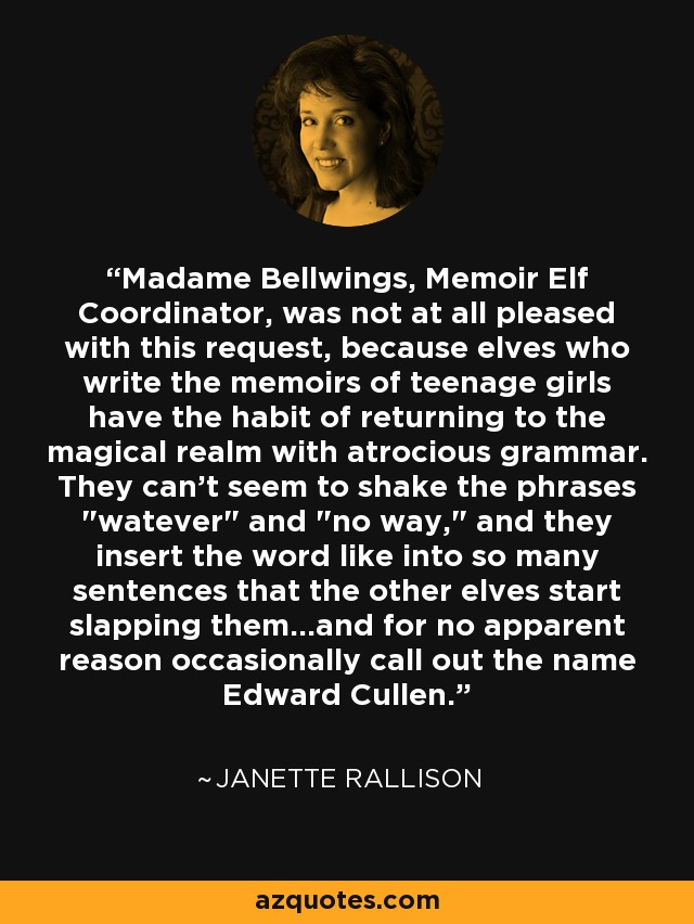 Madame Bellwings, Memoir Elf Coordinator, was not at all pleased with this request, because elves who write the memoirs of teenage girls have the habit of returning to the magical realm with atrocious grammar. They can't seem to shake the phrases