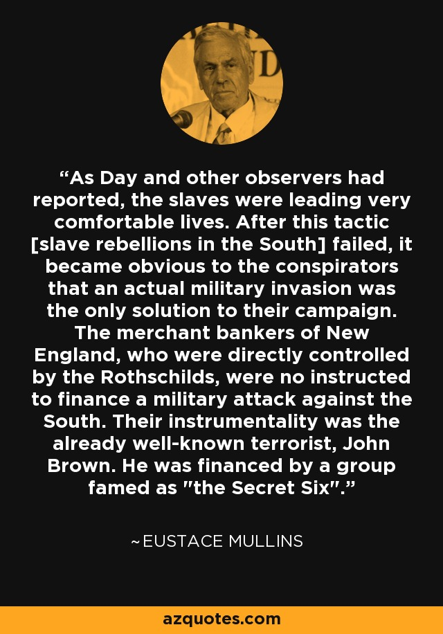 As Day and other observers had reported, the slaves were leading very comfortable lives. After this tactic [slave rebellions in the South] failed, it became obvious to the conspirators that an actual military invasion was the only solution to their campaign. The merchant bankers of New England, who were directly controlled by the Rothschilds, were no instructed to finance a military attack against the South. Their instrumentality was the already well-known terrorist, John Brown. He was financed by a group famed as