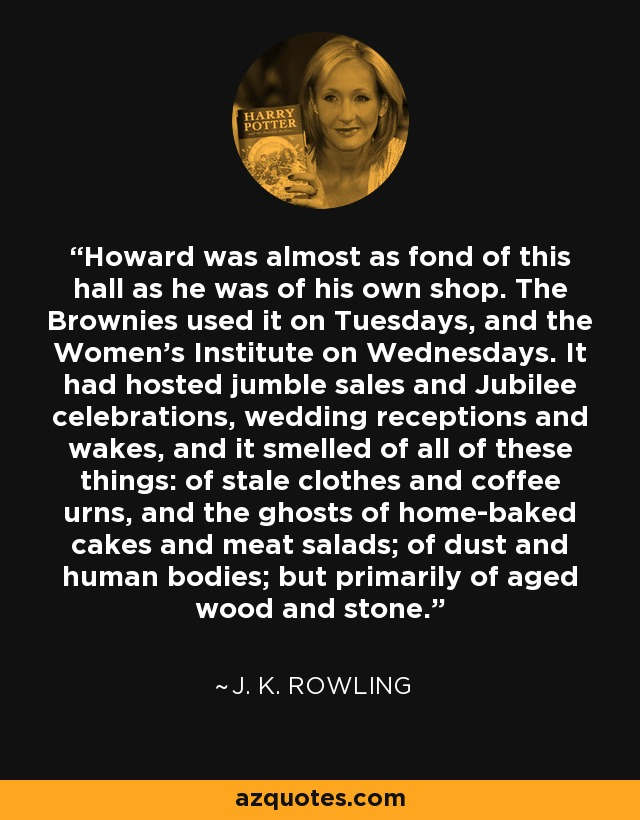 Howard was almost as fond of this hall as he was of his own shop. The Brownies used it on Tuesdays, and the Women's Institute on Wednesdays. It had hosted jumble sales and Jubilee celebrations, wedding receptions and wakes, and it smelled of all of these things: of stale clothes and coffee urns, and the ghosts of home-baked cakes and meat salads; of dust and human bodies; but primarily of aged wood and stone. - J. K. Rowling
