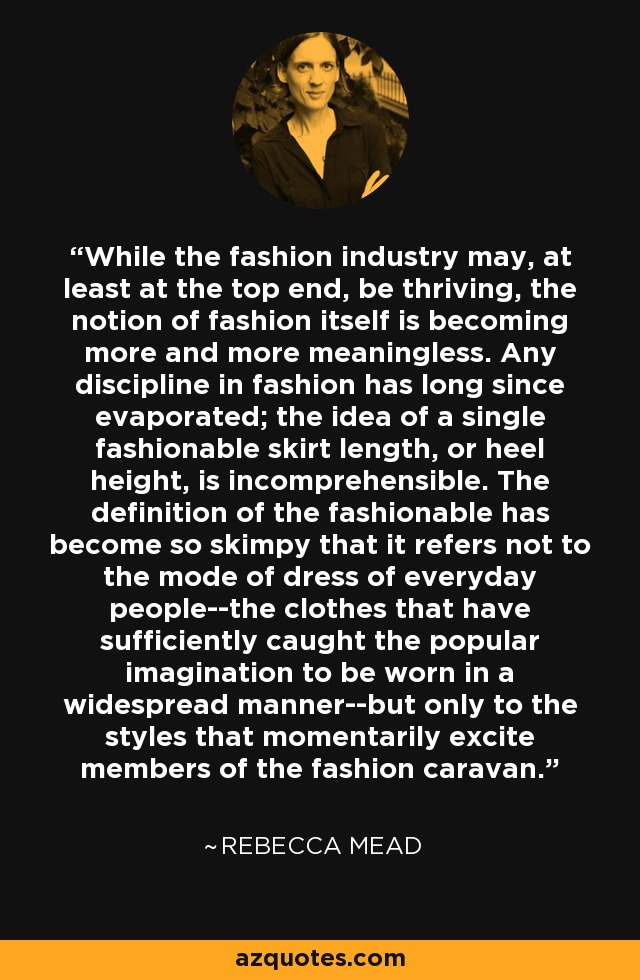 While the fashion industry may, at least at the top end, be thriving, the notion of fashion itself is becoming more and more meaningless. Any discipline in fashion has long since evaporated; the idea of a single fashionable skirt length, or heel height, is incomprehensible. The definition of the fashionable has become so skimpy that it refers not to the mode of dress of everyday people--the clothes that have sufficiently caught the popular imagination to be worn in a widespread manner--but only to the styles that momentarily excite members of the fashion caravan. - Rebecca Mead