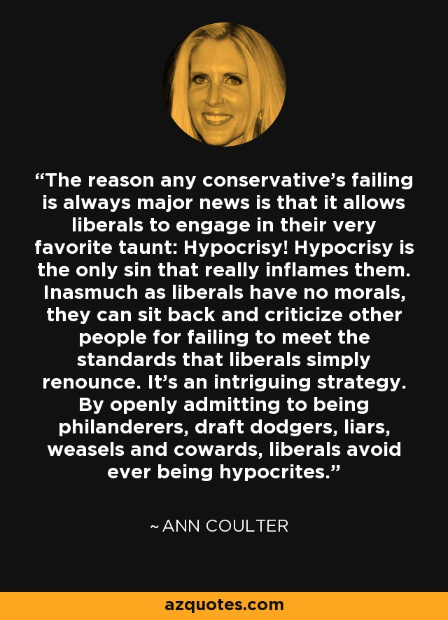 The reason any conservative's failing is always major news is that it allows liberals to engage in their very favorite taunt: Hypocrisy! Hypocrisy is the only sin that really inflames them. Inasmuch as liberals have no morals, they can sit back and criticize other people for failing to meet the standards that liberals simply renounce. It's an intriguing strategy. By openly admitting to being philanderers, draft dodgers, liars, weasels and cowards, liberals avoid ever being hypocrites. - Ann Coulter