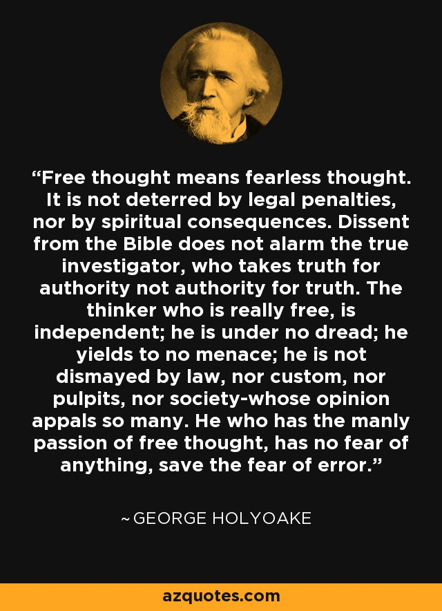 Free thought means fearless thought. It is not deterred by legal penalties, nor by spiritual consequences. Dissent from the Bible does not alarm the true investigator, who takes truth for authority not authority for truth. The thinker who is really free, is independent; he is under no dread; he yields to no menace; he is not dismayed by law, nor custom, nor pulpits, nor society-whose opinion appals so many. He who has the manly passion of free thought, has no fear of anything, save the fear of error. - George Holyoake