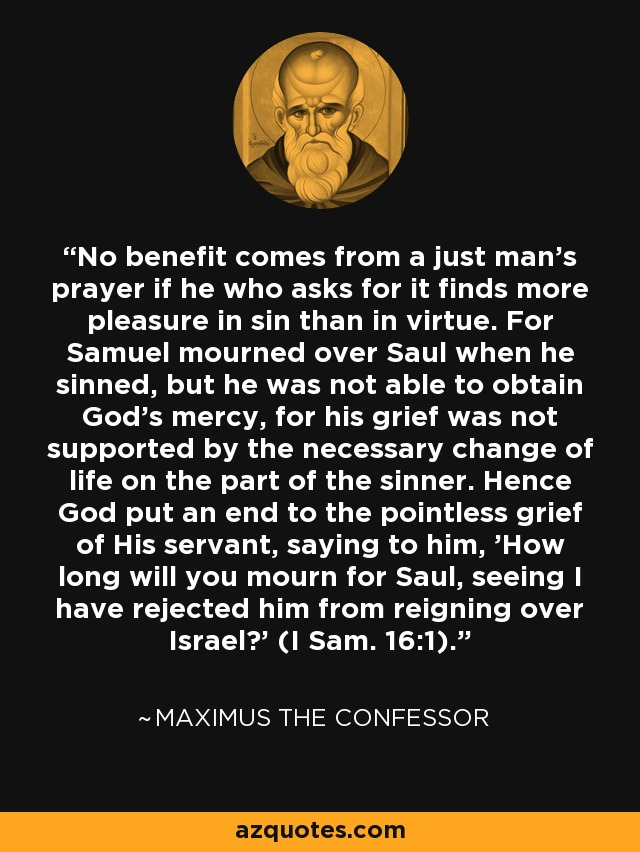 No benefit comes from a just man's prayer if he who asks for it finds more pleasure in sin than in virtue. For Samuel mourned over Saul when he sinned, but he was not able to obtain God's mercy, for his grief was not supported by the necessary change of life on the part of the sinner. Hence God put an end to the pointless grief of His servant, saying to him, 'How long will you mourn for Saul, seeing I have rejected him from reigning over Israel?' (I Sam. 16:1). - Maximus the Confessor