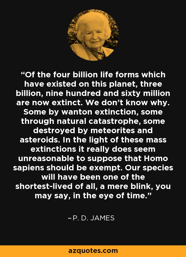 Of the four billion life forms which have existed on this planet, three billion, nine hundred and sixty million are now extinct. We don't know why. Some by wanton extinction, some through natural catastrophe, some destroyed by meteorites and asteroids. In the light of these mass extinctions it really does seem unreasonable to suppose that Homo sapiens should be exempt. Our species will have been one of the shortest-lived of all, a mere blink, you may say, in the eye of time. - P. D. James