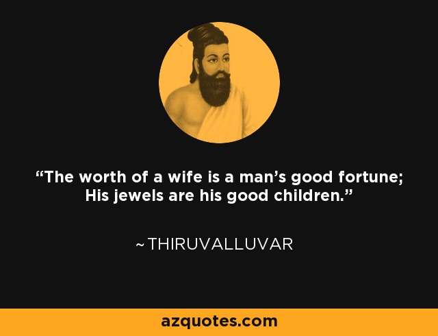 The worth of a wife is a man's good fortune; His jewels are his good children. - Thiruvalluvar