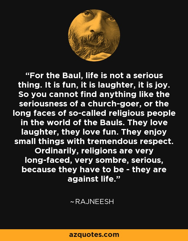 For the Baul, life is not a serious thing. It is fun, it is laughter, it is joy. So you cannot find anything like the seriousness of a church-goer, or the long faces of so-called religious people in the world of the Bauls. They love laughter, they love fun. They enjoy small things with tremendous respect. Ordinarily, religions are very long-faced, very sombre, serious, because they have to be - they are against life. - Rajneesh