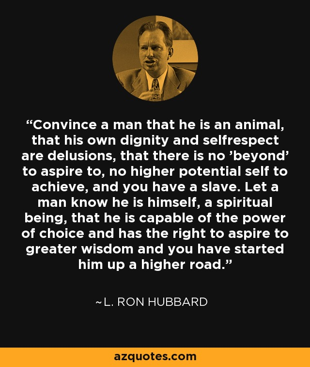 Convince a man that he is an animal, that his own dignity and selfrespect are delusions, that there is no 'beyond' to aspire to, no higher potential self to achieve, and you have a slave. Let a man know he is himself, a spiritual being, that he is capable of the power of choice and has the right to aspire to greater wisdom and you have started him up a higher road. - L. Ron Hubbard