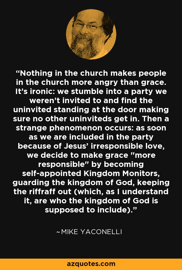 Nothing in the church makes people in the church more angry than grace. It's ironic: we stumble into a party we weren't invited to and find the uninvited standing at the door making sure no other uninviteds get in. Then a strange phenomenon occurs: as soon as we are included in the party because of Jesus' irresponsible love, we decide to make grace