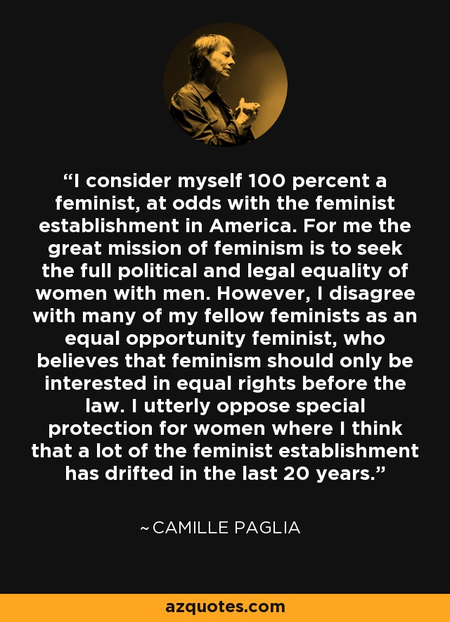 I consider myself 100 percent a feminist, at odds with the feminist establishment in America. For me the great mission of feminism is to seek the full political and legal equality of women with men. However, I disagree with many of my fellow feminists as an equal opportunity feminist, who believes that feminism should only be interested in equal rights before the law. I utterly oppose special protection for women where I think that a lot of the feminist establishment has drifted in the last 20 years. - Camille Paglia