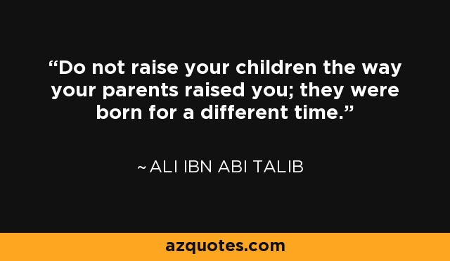 Do not raise your children the way your parents raised you; they were born for a different time. - Ali ibn Abi Talib