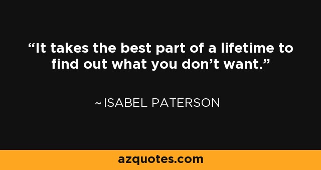 It takes the best part of a lifetime to find out what you don't want. - Isabel Paterson