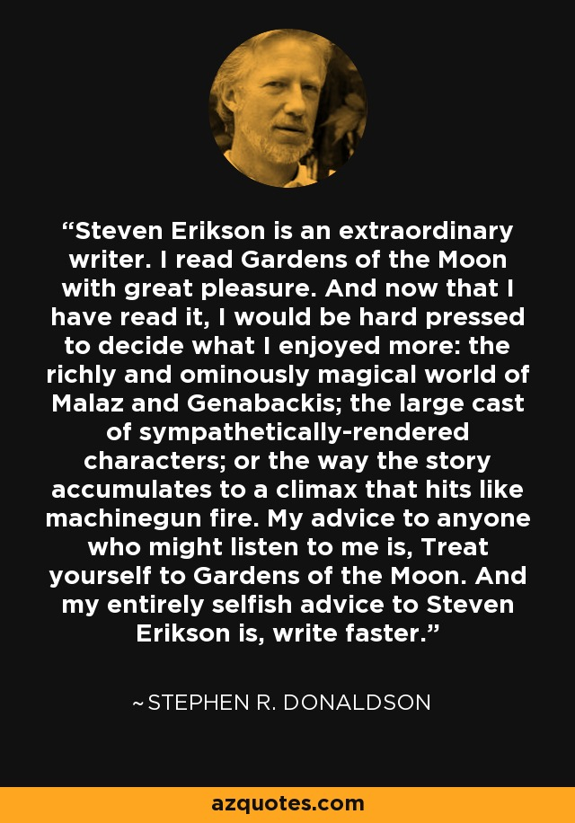 Steven Erikson is an extraordinary writer. I read Gardens of the Moon with great pleasure. And now that I have read it, I would be hard pressed to decide what I enjoyed more: the richly and ominously magical world of Malaz and Genabackis; the large cast of sympathetically-rendered characters; or the way the story accumulates to a climax that hits like machinegun fire. My advice to anyone who might listen to me is, Treat yourself to Gardens of the Moon. And my entirely selfish advice to Steven Erikson is, write faster. - Stephen R. Donaldson