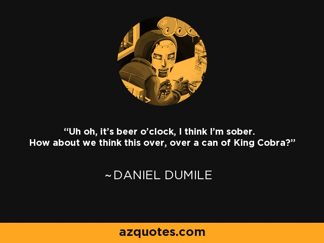 Uh oh, it's beer o'clock, I think I'm sober. How about we think this over, over a can of King Cobra? - Daniel Dumile