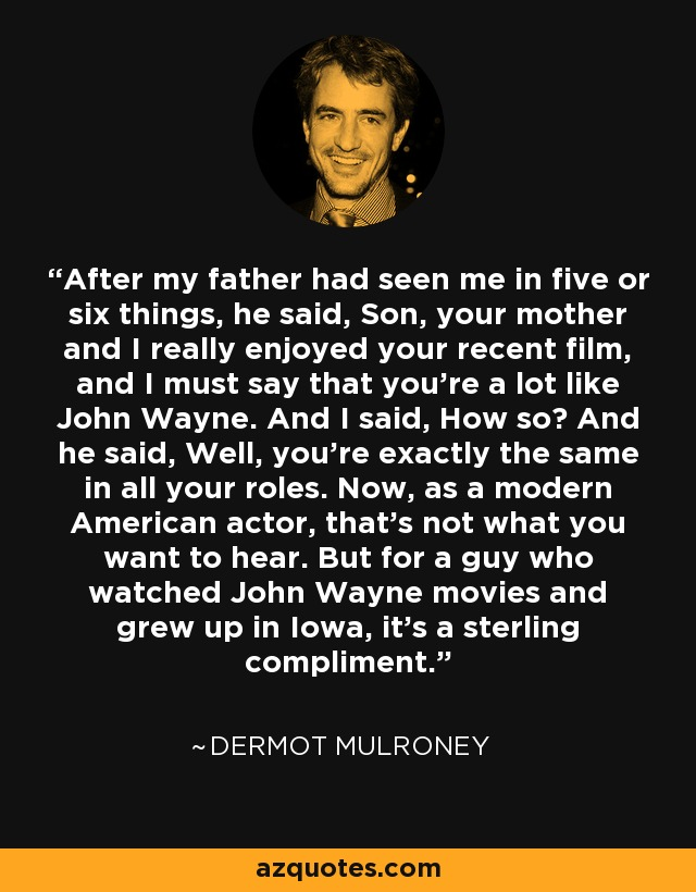 After my father had seen me in five or six things, he said, Son, your mother and I really enjoyed your recent film, and I must say that you're a lot like John Wayne. And I said, How so? And he said, Well, you're exactly the same in all your roles. Now, as a modern American actor, that's not what you want to hear. But for a guy who watched John Wayne movies and grew up in Iowa, it's a sterling compliment. - Dermot Mulroney