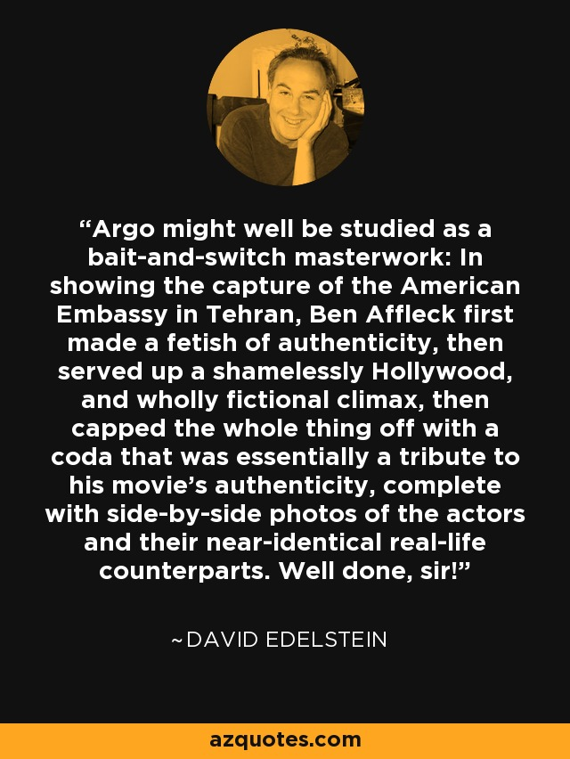 Argo might well be studied as a bait-and-switch masterwork: In showing the capture of the American Embassy in Tehran, Ben Affleck first made a fetish of authenticity, then served up a shamelessly Hollywood, and wholly fictional climax, then capped the whole thing off with a coda that was essentially a tribute to his movie's authenticity, complete with side-by-side photos of the actors and their near-identical real-life counterparts. Well done, sir! - David Edelstein