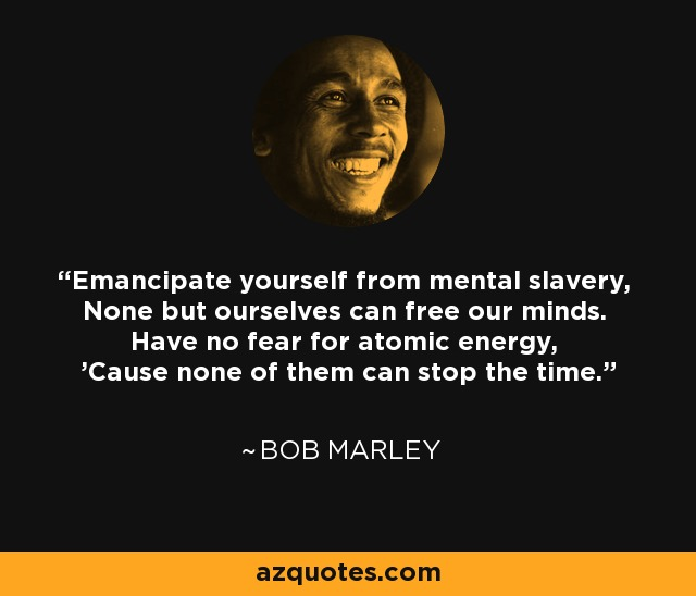 Emancipate yourself from mental slavery, None but ourselves can free our minds. Have no fear for atomic energy, 'Cause none of them can stop the time. - Bob Marley