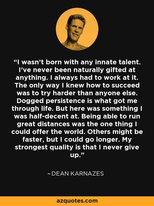 I wasn't born with any innate talent. I've never been naturally gifted at anything. I always had to work at it. The only way I knew how to succeed was to try harder than anyone else. Dogged persistence is what got me through life. But here was something I was half-decent at. Being able to run great distances was the one thing I could offer the world. Others might be faster, but I could go longer. My strongest quality is that I never give up. - Dean Karnazes