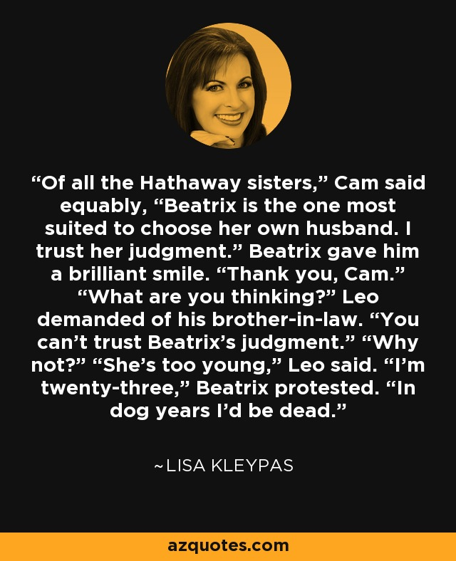 "Of all the Hathaway sisters,"" Cam said equably, ""Beatrix is the one most suited to choose her own husband. I trust her judgment."" Beatrix gave him a brilliant smile. ""Thank you, Cam."" ""What are you thinking?"" Leo demanded of his brother-in-law. ""You can't trust Beatrix's judgment."" ""Why not?"" ""She's too young,"" Leo said. ""I'm twenty-three,"" Beatrix protested. ""In dog years I'd be dead. - Lisa Kleypas"