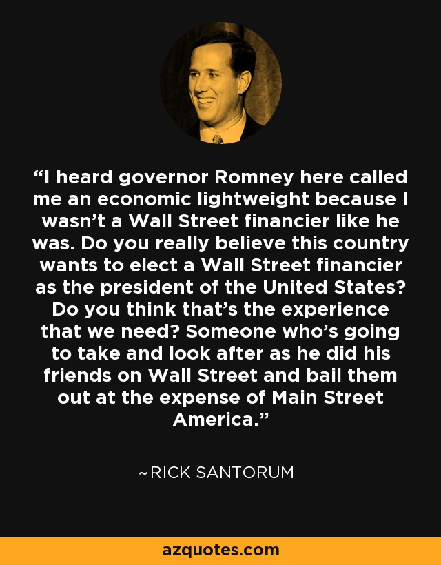 I heard governor Romney here called me an economic lightweight because I wasn't a Wall Street financier like he was. Do you really believe this country wants to elect a Wall Street financier as the president of the United States? Do you think that's the experience that we need? Someone who's going to take and look after as he did his friends on Wall Street and bail them out at the expense of Main Street America. - Rick Santorum