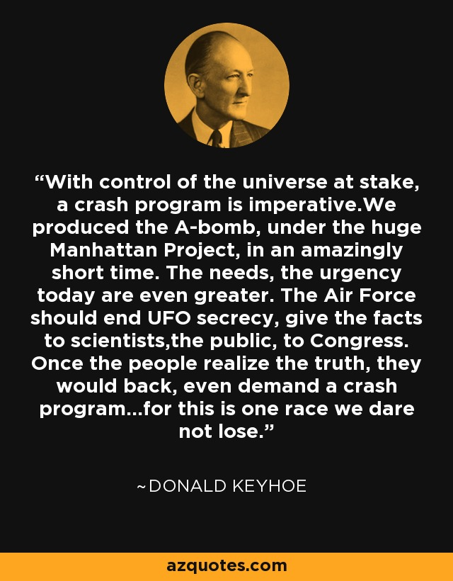 With control of the universe at stake, a crash program is imperative.We produced the A-bomb, under the huge Manhattan Project, in an amazingly short time. The needs, the urgency today are even greater. The Air Force should end UFO secrecy, give the facts to scientists,the public, to Congress. Once the people realize the truth, they would back, even demand a crash program...for this is one race we dare not lose. - Donald Keyhoe
