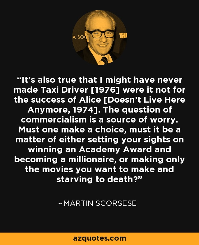 It's also true that I might have never made Taxi Driver [1976] were it not for the success of Alice [Doesn't Live Here Anymore, 1974]. The question of commercialism is a source of worry. Must one make a choice, must it be a matter of either setting your sights on winning an Academy Award and becoming a millionaire, or making only the movies you want to make and starving to death? - Martin Scorsese
