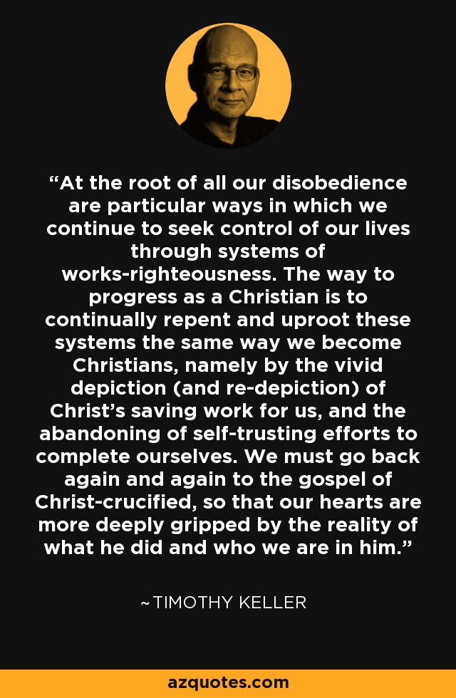 At the root of all our disobedience are particular ways in which we continue to seek control of our lives through systems of works-righteousness. The way to progress as a Christian is to continually repent and uproot these systems the same way we become Christians, namely by the vivid depiction (and re-depiction) of Christ's saving work for us, and the abandoning of self-trusting efforts to complete ourselves. We must go back again and again to the gospel of Christ-crucified, so that our hearts are more deeply gripped by the reality of what he did and who we are in him. - Timothy Keller