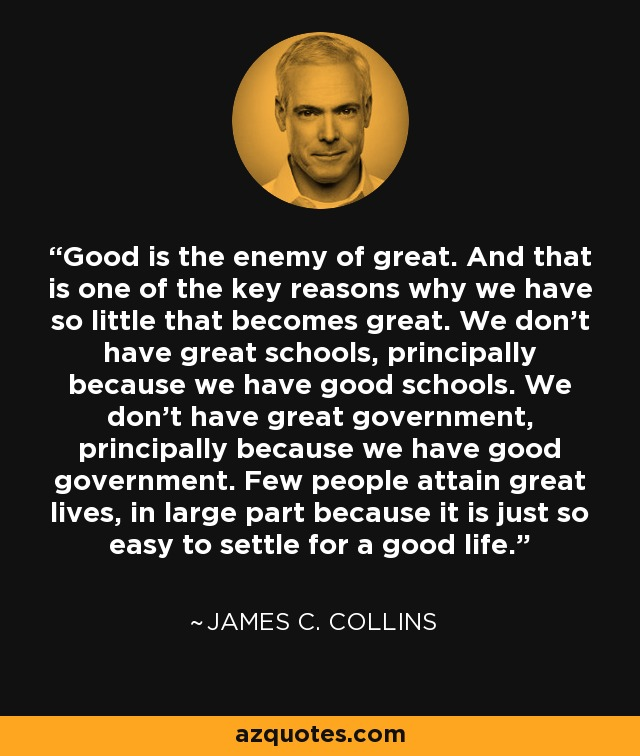Good is the enemy of great. And that is one of the key reasons why we have so little that becomes great. We don't have great schools, principally because we have good schools. We don't have great government, principally because we have good government. Few people attain great lives, in large part because it is just so easy to settle for a good life. - James C. Collins