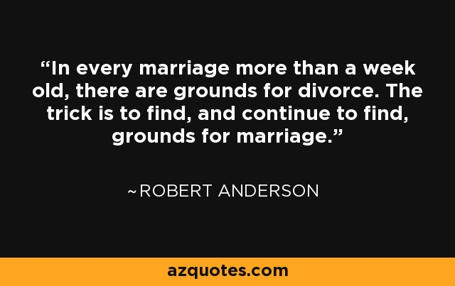 In every marriage more than a week old, there are grounds for divorce. The trick is to find, and continue to find, grounds for marriage. - Robert Anderson