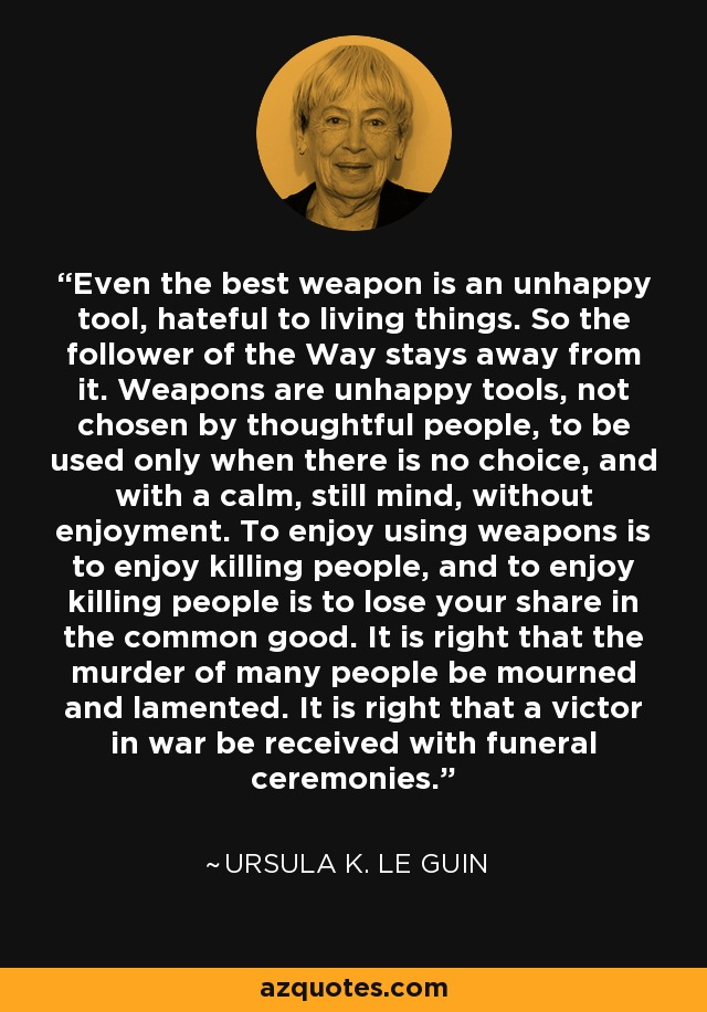 Even the best weapon is an unhappy tool, hateful to living things. So the follower of the Way stays away from it. Weapons are unhappy tools, not chosen by thoughtful people, to be used only when there is no choice, and with a calm, still mind, without enjoyment. To enjoy using weapons is to enjoy killing people, and to enjoy killing people is to lose your share in the common good. It is right that the murder of many people be mourned and lamented. It is right that a victor in war be received with funeral ceremonies. - Ursula K. Le Guin