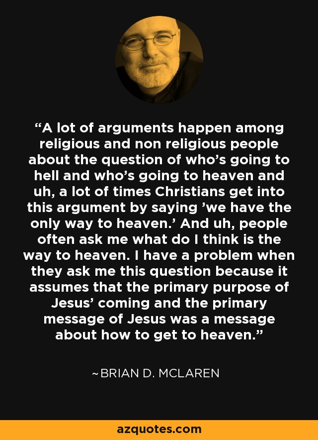 A lot of arguments happen among religious and non religious people about the question of who's going to hell and who's going to heaven and uh, a lot of times Christians get into this argument by saying 'we have the only way to heaven.' And uh, people often ask me what do I think is the way to heaven. I have a problem when they ask me this question because it assumes that the primary purpose of Jesus' coming and the primary message of Jesus was a message about how to get to heaven. - Brian D. McLaren