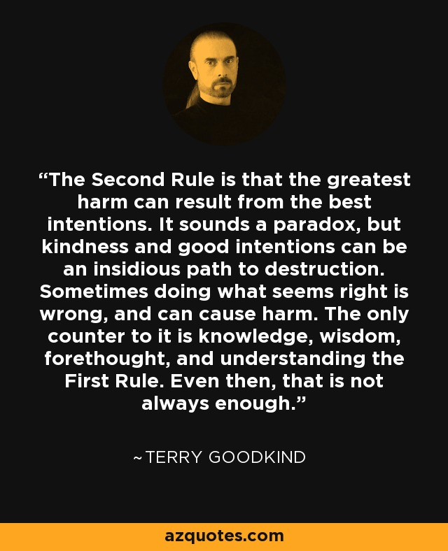 The Second Rule is that the greatest harm can result from the best intentions. It sounds a paradox, but kindness and good intentions can be an insidious path to destruction. Sometimes doing what seems right is wrong, and can cause harm. The only counter to it is knowledge, wisdom, forethought, and understanding the First Rule. Even then, that is not always enough. - Terry Goodkind