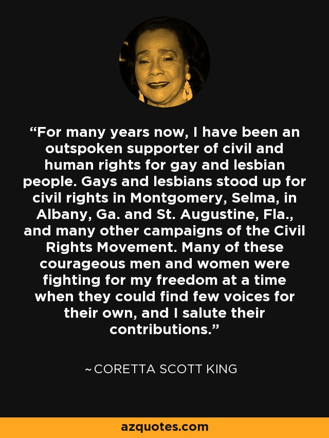 For many years now, I have been an outspoken supporter of civil and human rights for gay and lesbian people. Gays and lesbians stood up for civil rights in Montgomery, Selma, in Albany, Ga. and St. Augustine, Fla., and many other campaigns of the Civil Rights Movement. Many of these courageous men and women were fighting for my freedom at a time when they could find few voices for their own, and I salute their contributions. - Coretta Scott King