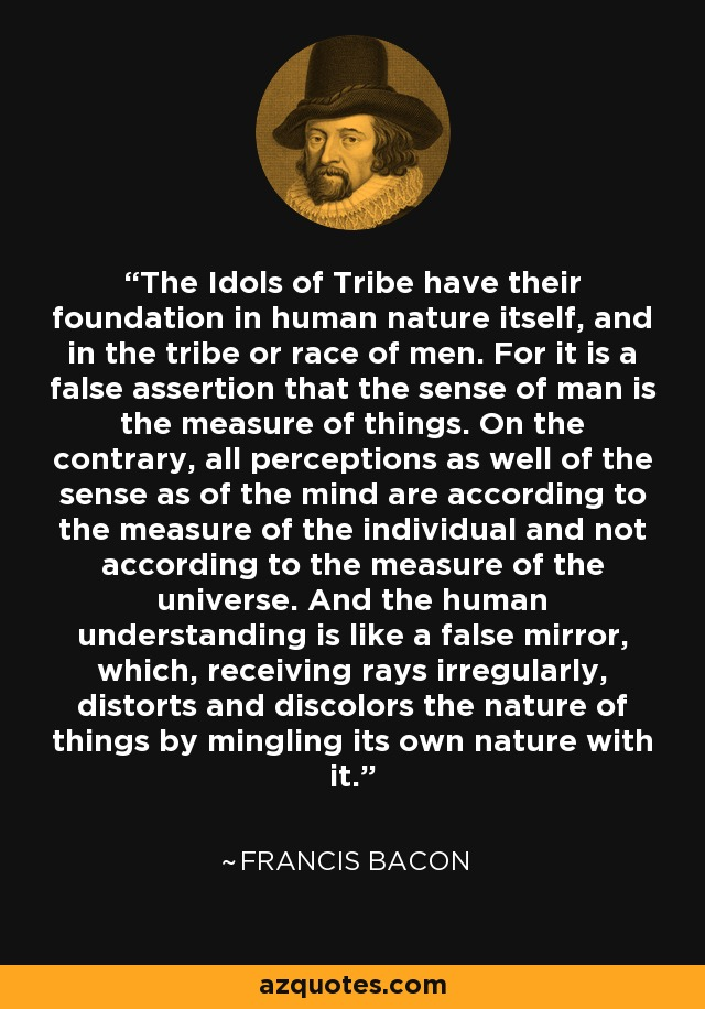 The Idols of Tribe have their foundation in human nature itself, and in the tribe or race of men. For it is a false assertion that the sense of man is the measure of things. On the contrary, all perceptions as well of the sense as of the mind are according to the measure of the individual and not according to the measure of the universe. And the human understanding is like a false mirror, which, receiving rays irregularly, distorts and discolors the nature of things by mingling its own nature with it. - Francis Bacon
