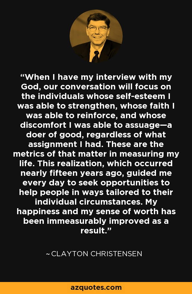 When I have my interview with my God, our conversation will focus on the individuals whose self-esteem I was able to strengthen, whose faith I was able to reinforce, and whose discomfort I was able to assuage—a doer of good, regardless of what assignment I had. These are the metrics of that matter in measuring my life. This realization, which occurred nearly fifteen years ago, guided me every day to seek opportunities to help people in ways tailored to their individual circumstances. My happiness and my sense of worth has been immeasurably improved as a result. - Clayton Christensen
